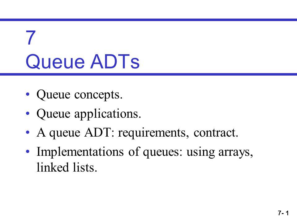 7- 1 7 Queue ADTs Queue concepts. Queue applications.