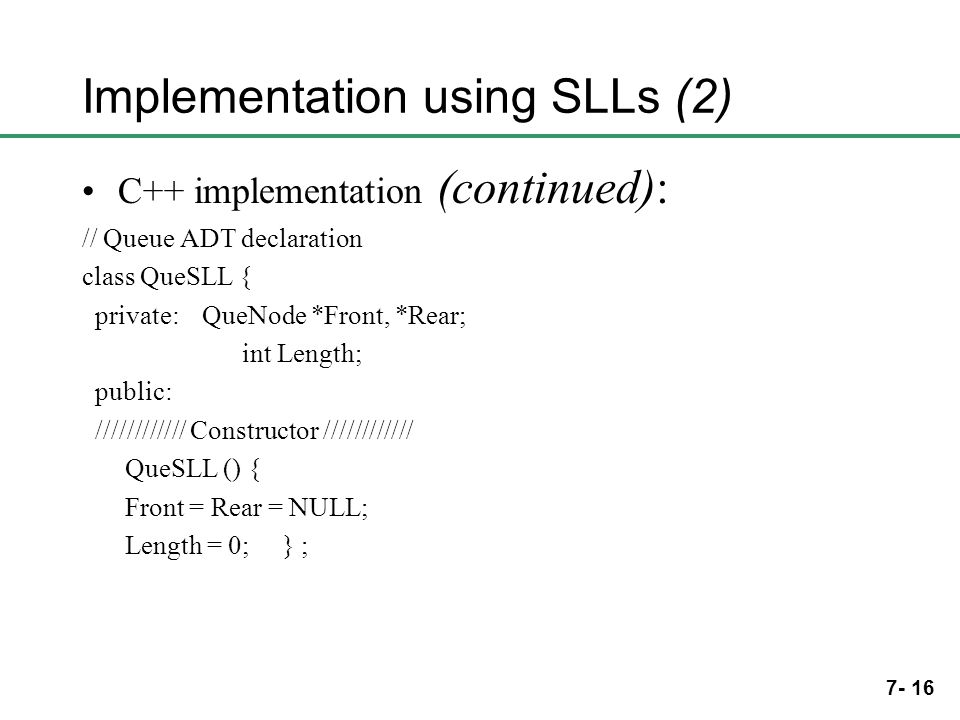 7- 16 Implementation using SLLs (2) C++ implementation (continued): // Queue ADT declaration class QueSLL { private: QueNode *Front, *Rear; int Length