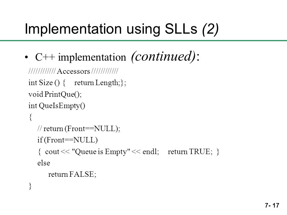 7- 17 Implementation using SLLs (2) C++ implementation (continued): //////////// Accessors //////////// int Size () { return Length;}; void PrintQue()