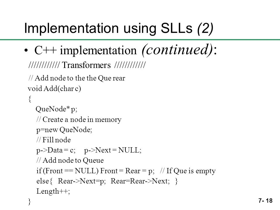 7- 18 Implementation using SLLs (2) C++ implementation (continued): //////////// Transformers //////////// // Add node to the the Que rear void Add(ch