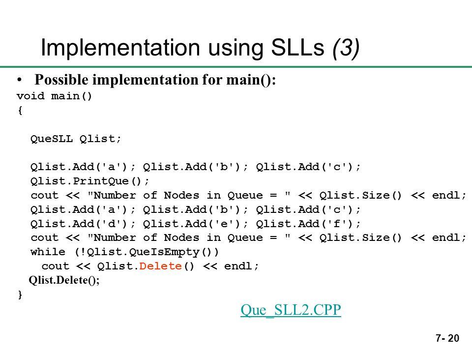 7- 20 Implementation using SLLs (3) Possible implementation for main(): void main() { QueSLL Qlist; Qlist.Add( a ); Qlist.Add( b ); Qlist.Add( c ); Qlist.PrintQue(); cout << Number of Nodes in Queue = << Qlist.Size() << endl; Qlist.Add( a ); Qlist.Add( b ); Qlist.Add( c ); Qlist.Add( d ); Qlist.Add( e ); Qlist.Add( f ); cout << Number of Nodes in Queue = << Qlist.Size() << endl; while (!Qlist.QueIsEmpty()) cout << Qlist.Delete() << endl; Qlist.Delete(); } Que_SLL2.CPP