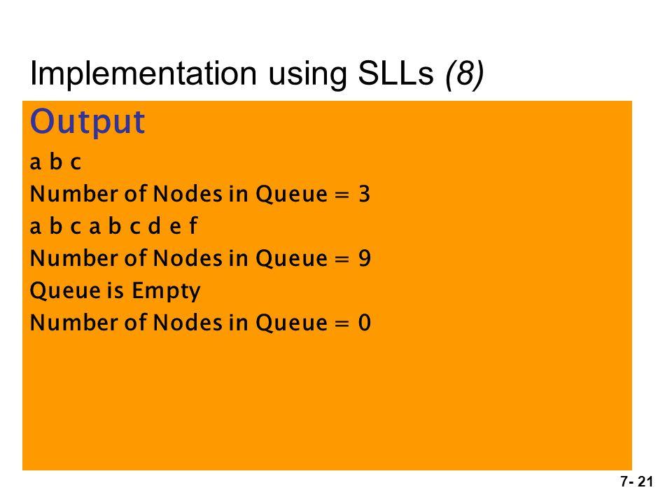 7- 21 Output a b c Number of Nodes in Queue = 3 a b c a b c d e f Number of Nodes in Queue = 9 Queue is Empty Number of Nodes in Queue = 0 Implementation using SLLs (8)
