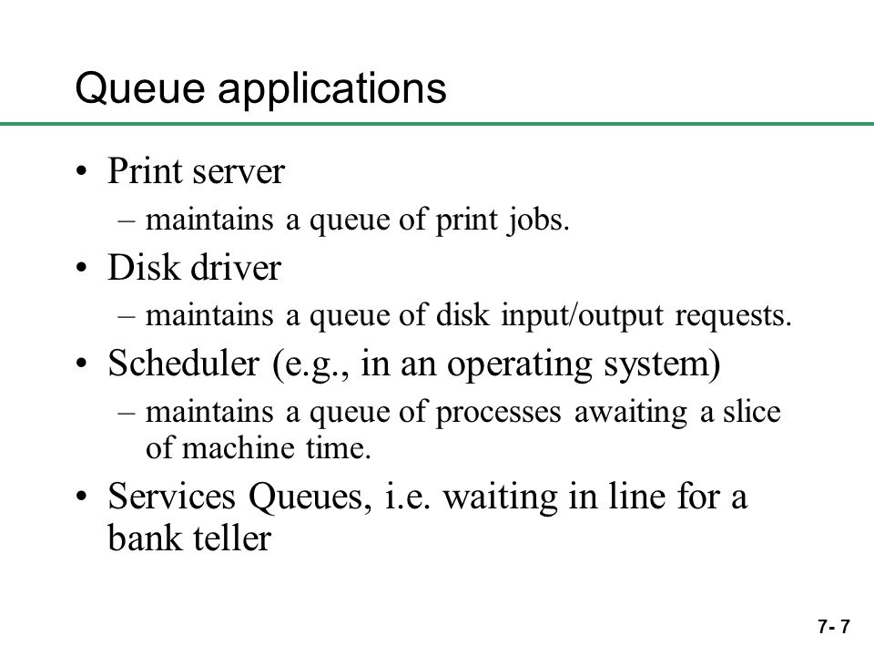 7- 7 Queue applications Print server –maintains a queue of print jobs. Disk driver –maintains a queue of disk input/output requests. Scheduler (e.g.,