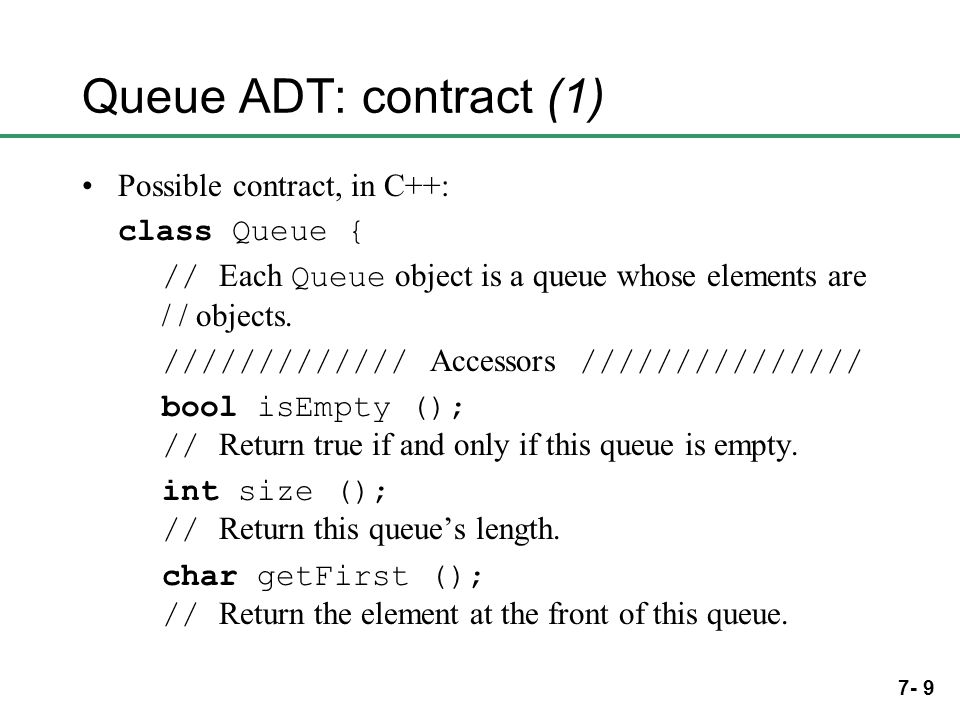 7- 9 Queue ADT: contract (1) Possible contract, in C++: class Queue { // Each Queue object is a queue whose elements are / / objects. ///////////// Ac