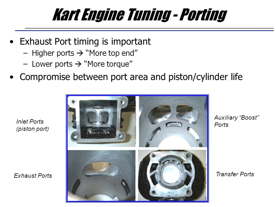 "Kart Engine Tuning - Porting Exhaust Port timing is important –Higher ports  ""More top end"" –Lower ports  ""More torque"" Compromise between port area"