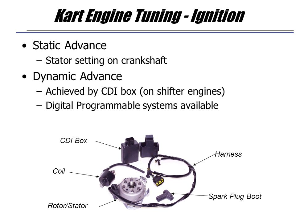 Kart Engine Tuning - Ignition Static Advance –Stator setting on crankshaft Dynamic Advance –Achieved by CDI box (on shifter engines) –Digital Programm