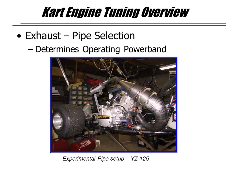 Kart Engine Tuning Overview Exhaust – Pipe Selection –Determines Operating Powerband Experimental Pipe setup – YZ 125