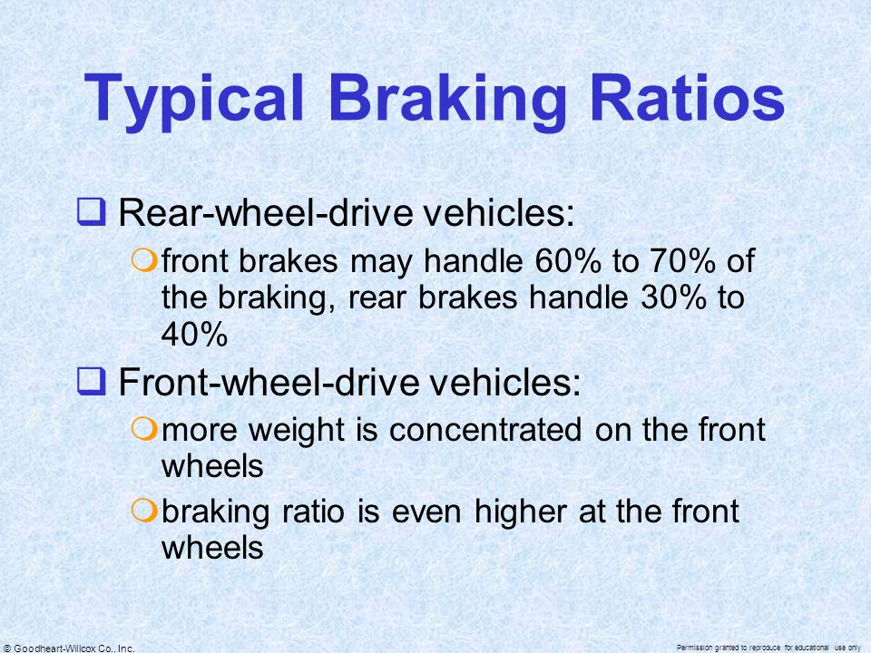 © Goodheart-Willcox Co., Inc. Permission granted to reproduce for educational use only Typical Braking Ratios  Rear-wheel-drive vehicles:  front bra