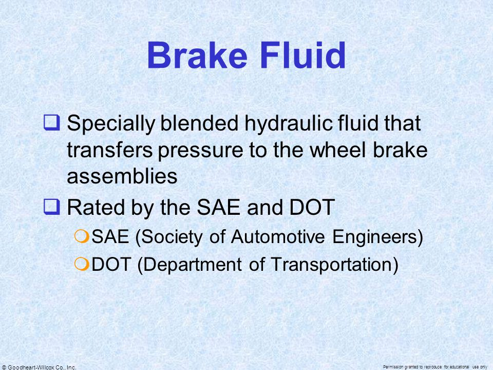 © Goodheart-Willcox Co., Inc. Permission granted to reproduce for educational use only Brake Fluid  Specially blended hydraulic fluid that transfers