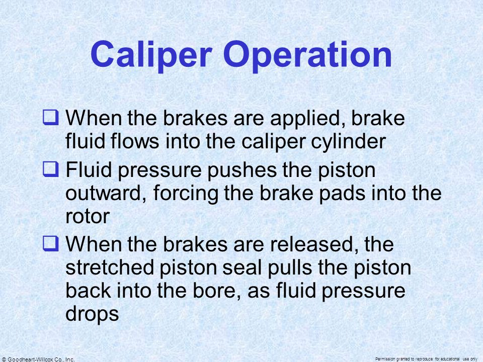 © Goodheart-Willcox Co., Inc. Permission granted to reproduce for educational use only Caliper Operation  When the brakes are applied, brake fluid fl