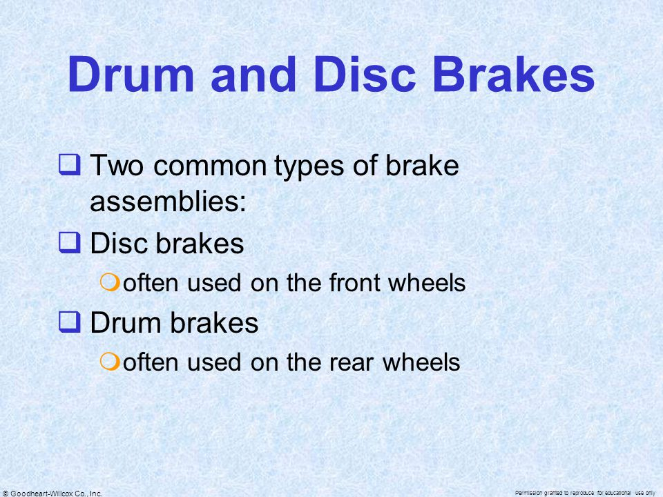 © Goodheart-Willcox Co., Inc. Permission granted to reproduce for educational use only Drum and Disc Brakes  Two common types of brake assemblies: 