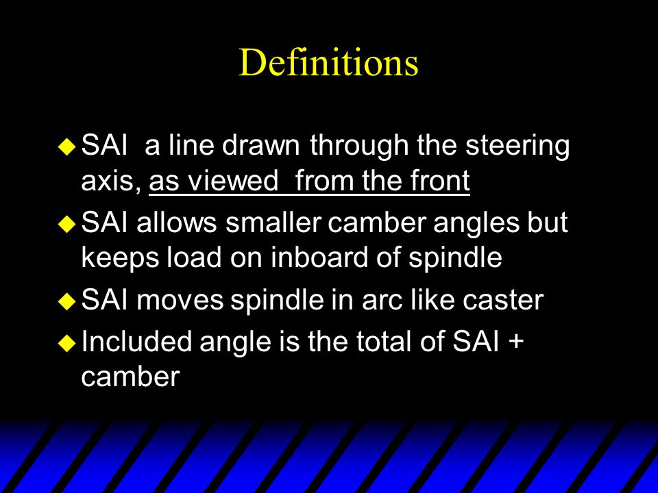 Definitions u SAI a line drawn through the steering axis, as viewed from the front u SAI allows smaller camber angles but keeps load on inboard of spi