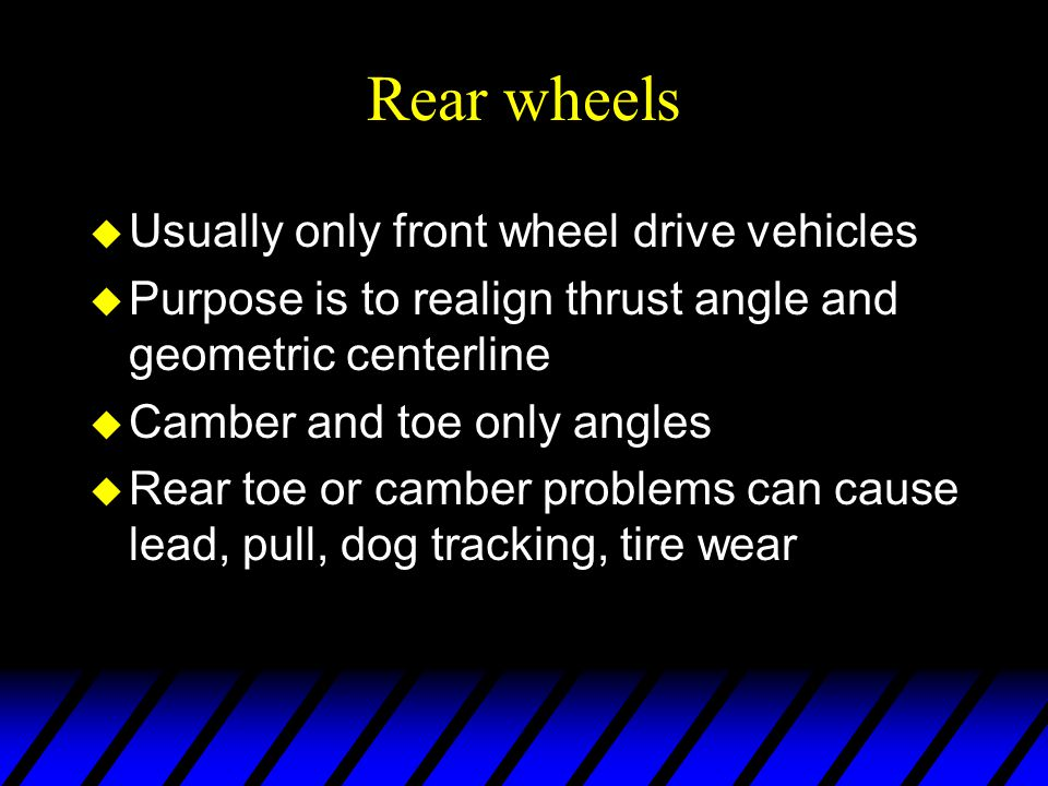 Rear wheels u Usually only front wheel drive vehicles u Purpose is to realign thrust angle and geometric centerline u Camber and toe only angles u Rea