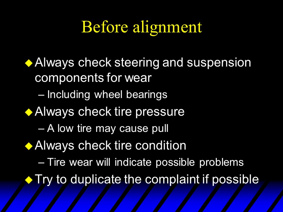Before alignment u Always check steering and suspension components for wear –Including wheel bearings u Always check tire pressure –A low tire may cau