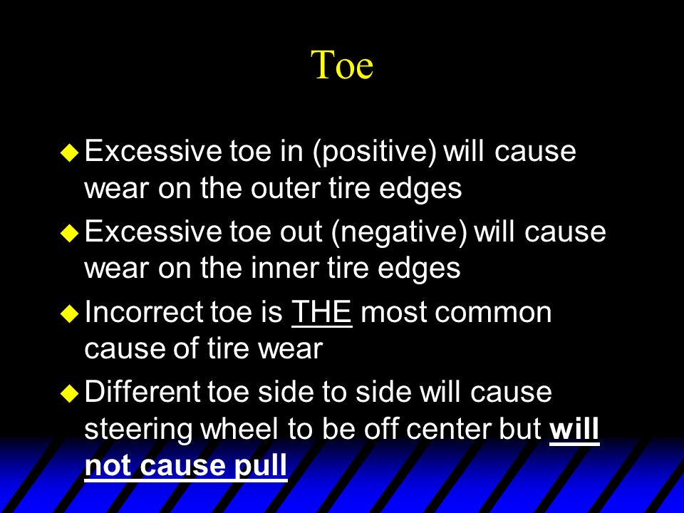 Toe u Excessive toe in (positive) will cause wear on the outer tire edges u Excessive toe out (negative) will cause wear on the inner tire edges u Inc