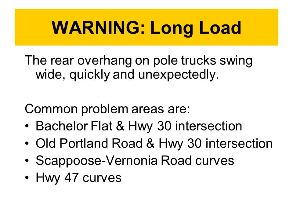 WARNING: Long Load The rear overhang on pole trucks swing wide, quickly and unexpectedly.