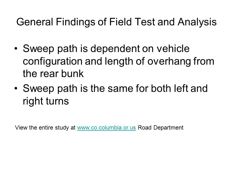 General Findings of Field Test and Analysis Sweep path is dependent on vehicle configuration and length of overhang from the rear bunk Sweep path is t