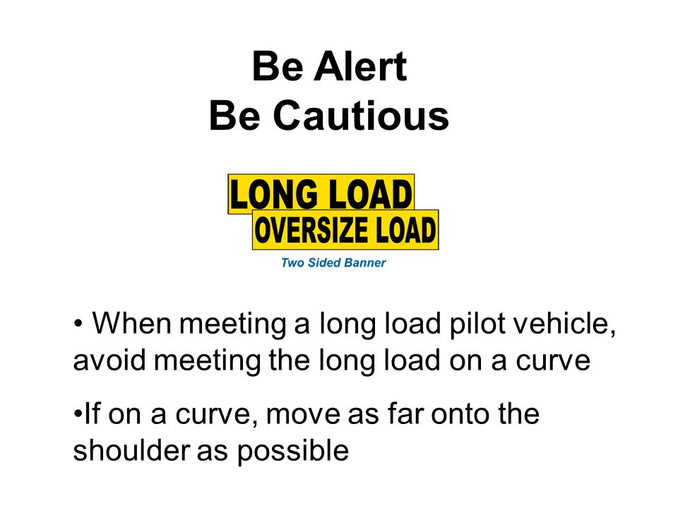 Be Alert Be Cautious When meeting a long load pilot vehicle, avoid meeting the long load on a curve If on a curve, move as far onto the shoulder as possible
