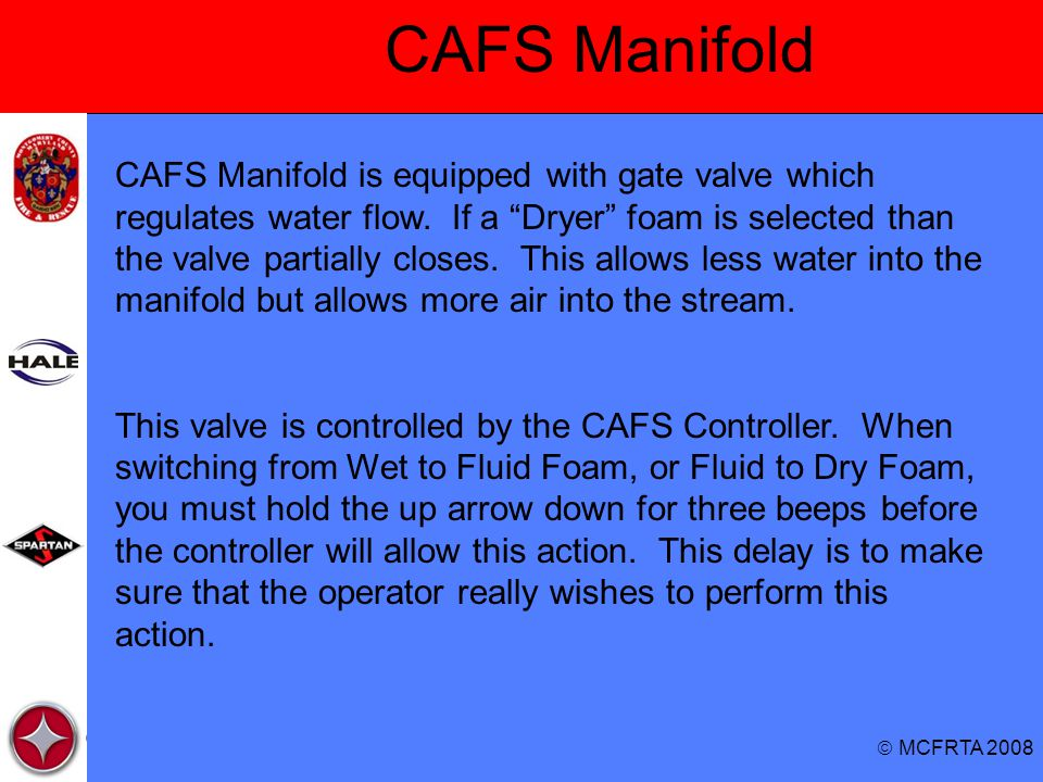 """ MCFRTA 2008 CAFS Manifold CAFS Manifold is equipped with gate valve which regulates water flow. If a """"Dryer"""" foam is selected than the valve partial"""