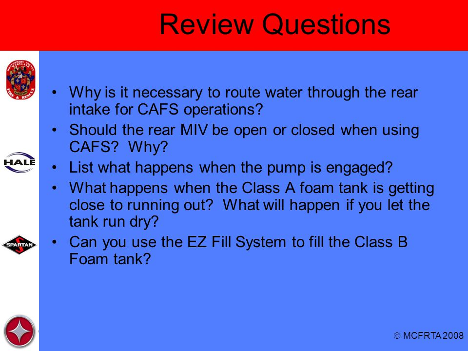  MCFRTA 2008 Review Questions Why is it necessary to route water through the rear intake for CAFS operations? Should the rear MIV be open or closed w