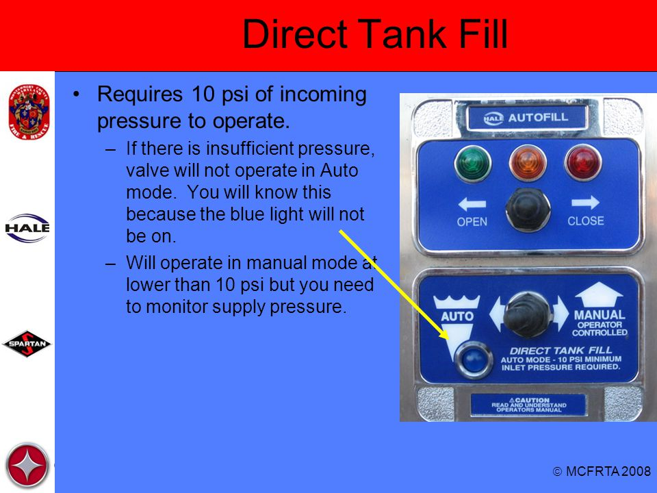  MCFRTA 2008 Direct Tank Fill Requires 10 psi of incoming pressure to operate. –If there is insufficient pressure, valve will not operate in Auto mod