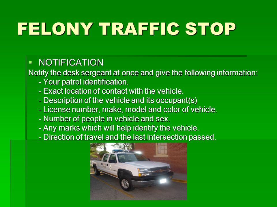 FELONY TRAFFIC STOP  NOTIFICATION Notify the desk sergeant at once and give the following information: - Your patrol identification.