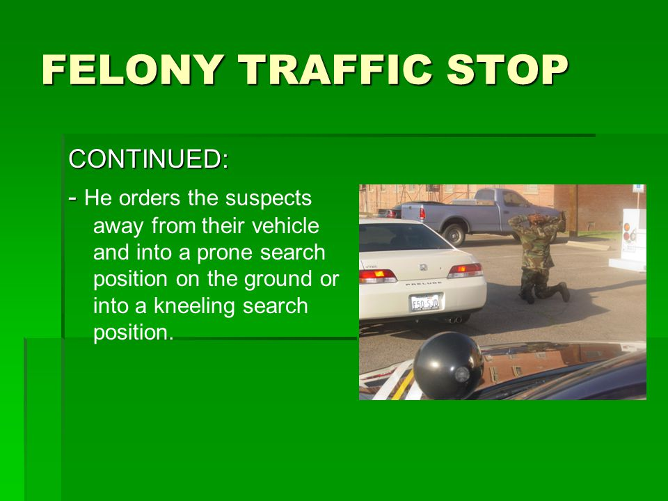 FELONY TRAFFIC STOP CONTINUED: - - He orders the suspects away from their vehicle and into a prone search position on the ground or into a kneeling search position.