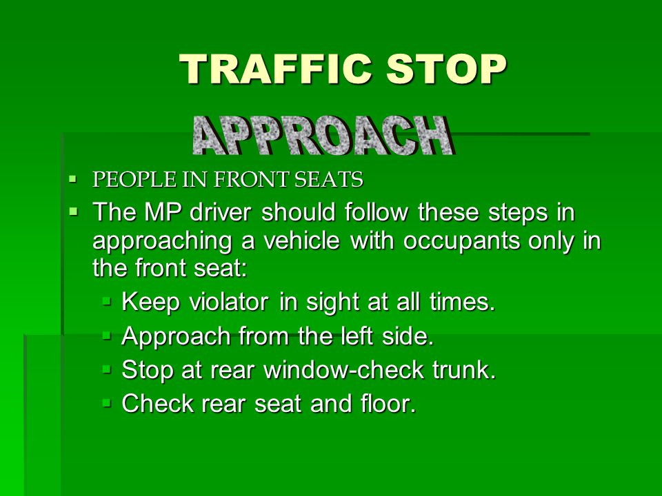 TRAFFIC STOP TRAFFIC STOP  PEOPLE IN FRONT SEATS  The MP driver should follow these steps in approaching a vehicle with occupants only in the front seat:  Keep violator in sight at all times.