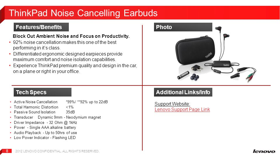 2012 LENOVO CONFIDENTIAL. ALL RIGHTS RESERVED. 8 ThinkPad Noise Cancelling Earbuds Block Out Ambient Noise and Focus on Productivity. 92% noise cancel