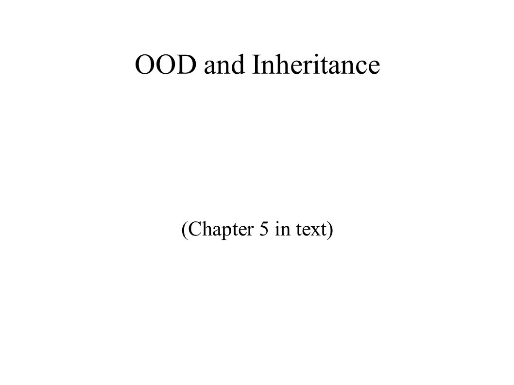 OOD and Inheritance (Chapter 5 in text)