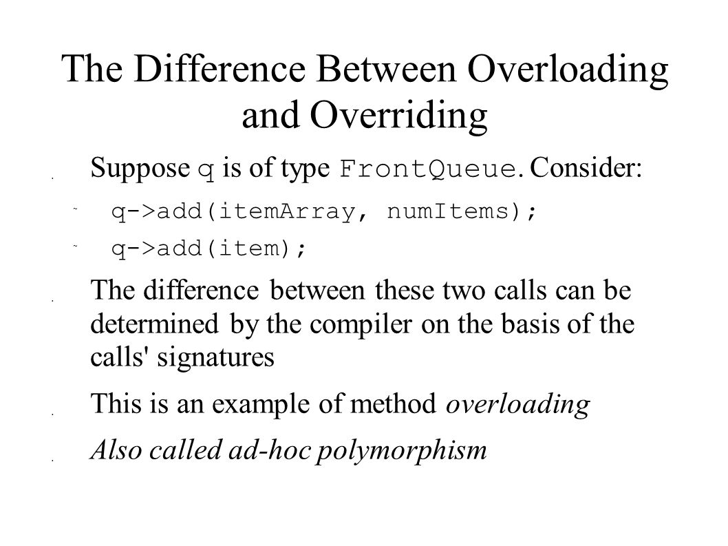 The Difference Between Overloading and Overriding  Suppose q is of type FrontQueue. Consider:  q->add(itemArray, numItems);  q->add(item);  The di