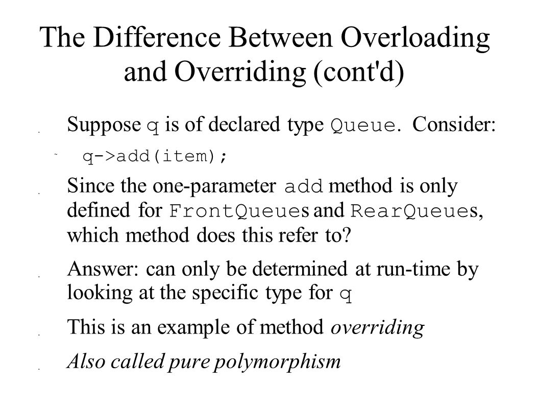 The Difference Between Overloading and Overriding (cont d)  Suppose q is of declared type Queue.