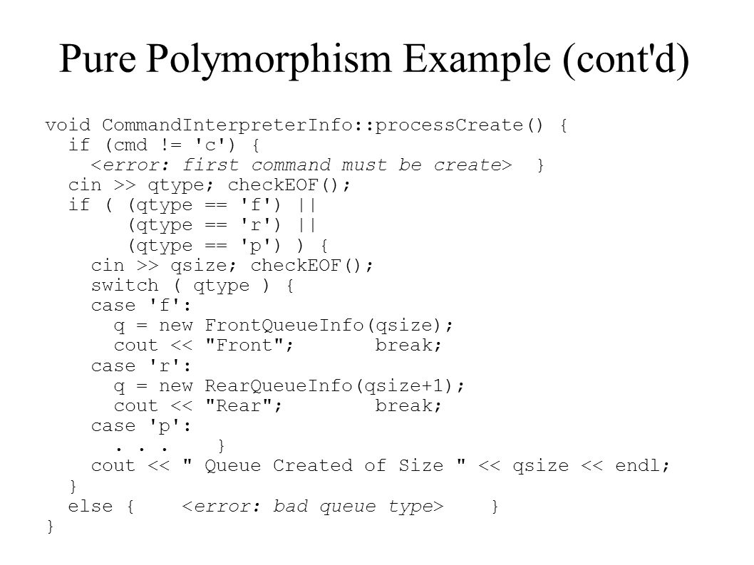 Pure Polymorphism Example (cont'd) void CommandInterpreterInfo::processCreate() { if (cmd != 'c') { } cin >> qtype; checkEOF(); if ( (qtype == 'f') ||