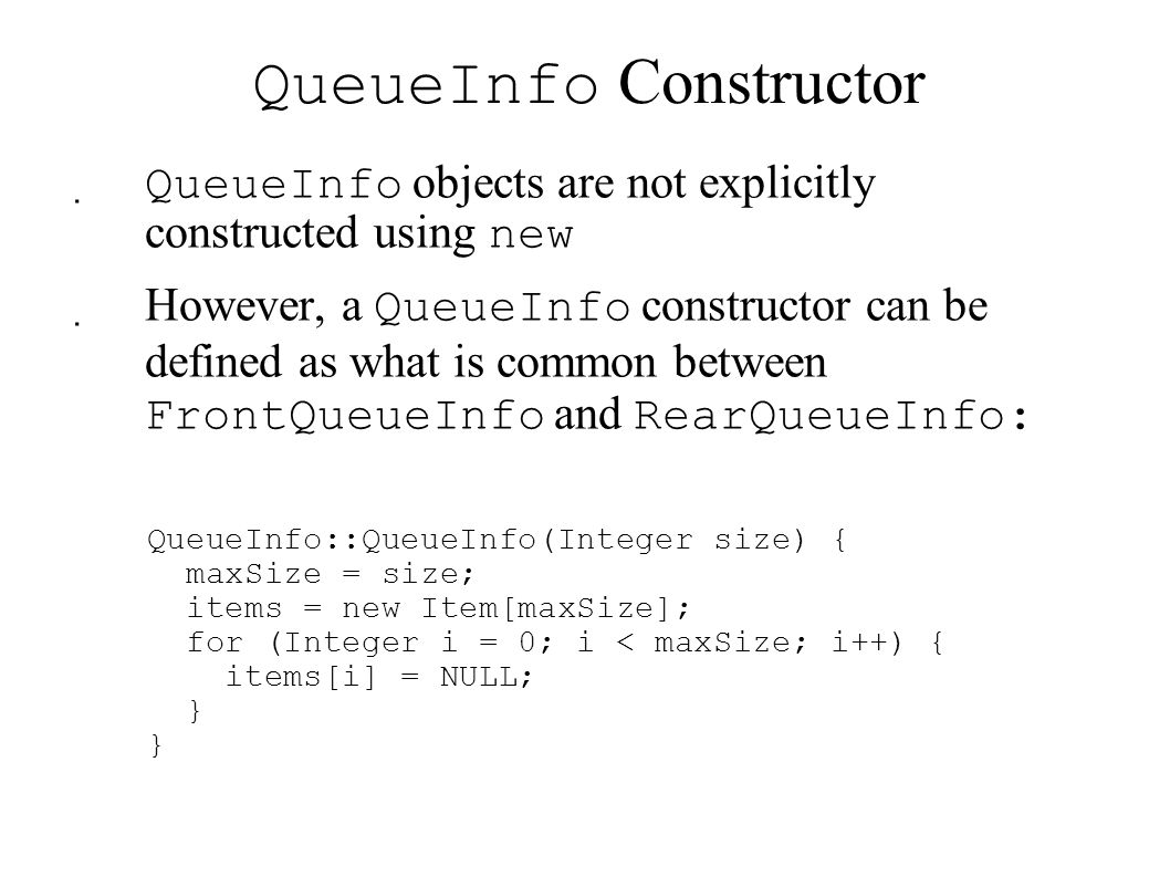 QueueInfo Constructor  QueueInfo objects are not explicitly constructed using new  However, a QueueInfo constructor can be defined as what is common between FrontQueueInfo and RearQueueInfo: QueueInfo::QueueInfo(Integer size) { maxSize = size; items = new Item[maxSize]; for (Integer i = 0; i < maxSize; i++) { items[i] = NULL; }