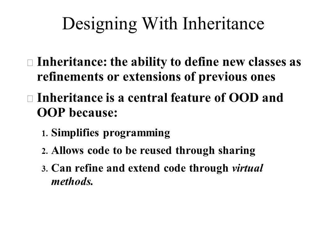 Designing With Inheritance  Inheritance: the ability to define new classes as refinements or extensions of previous ones  Inheritance is a central feature of OOD and OOP because: 1.