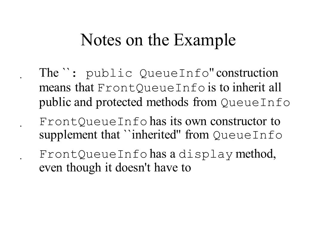 Notes on the Example  The `` : public QueueInfo construction means that FrontQueueInfo is to inherit all public and protected methods from QueueInfo  FrontQueueInfo has its own constructor to supplement that ``inherited from QueueInfo  FrontQueueInfo has a display method, even though it doesn t have to