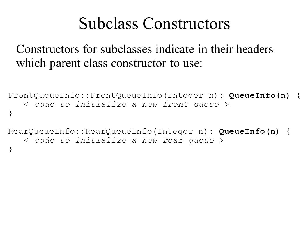 Subclass Constructors Constructors for subclasses indicate in their headers which parent class constructor to use: FrontQueueInfo::FrontQueueInfo(Inte