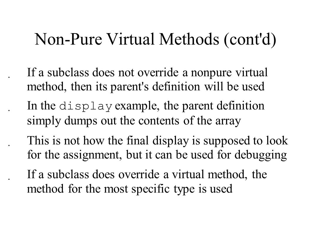 Non-Pure Virtual Methods (cont d)  If a subclass does not override a nonpure virtual method, then its parent s definition will be used  In the display example, the parent definition simply dumps out the contents of the array  This is not how the final display is supposed to look for the assignment, but it can be used for debugging  If a subclass does override a virtual method, the method for the most specific type is used