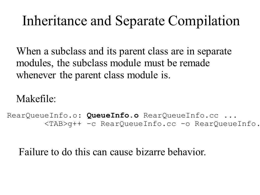 Inheritance and Separate Compilation When a subclass and its parent class are in separate modules, the subclass module must be remade whenever the par