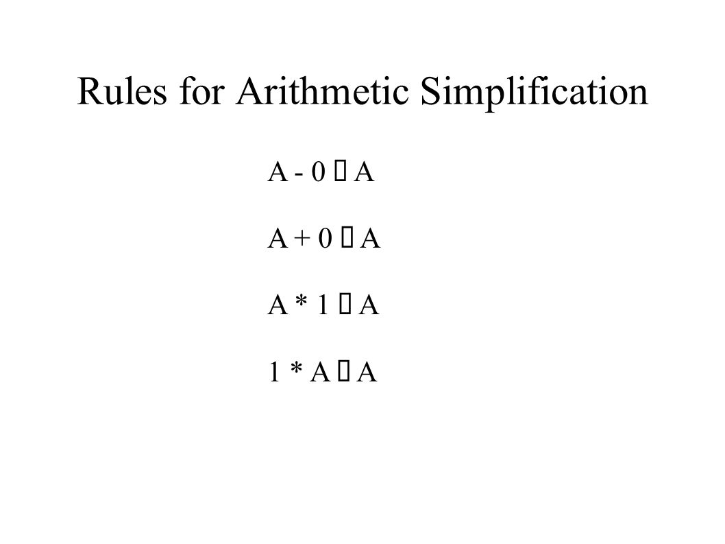 Rules for Arithmetic Simplification A - 0 ⇒ A A + 0 ⇒ A A * 1 ⇒ A 1 * A ⇒ A