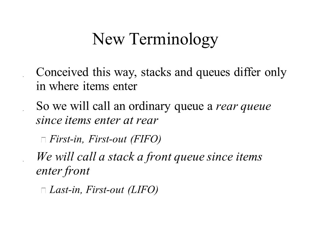 New Terminology  Conceived this way, stacks and queues differ only in where items enter  So we will call an ordinary queue a rear queue since items enter at rear  First-in, First-out (FIFO)  We will call a stack a front queue since items enter front  Last-in, First-out (LIFO)
