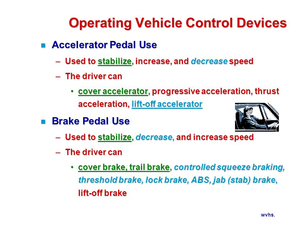 wvhs. Operating Vehicle Control Devices n Accelerator Pedal Use –Used to stabilize, increase, and decrease speed –The driver can cover accelerator, pr