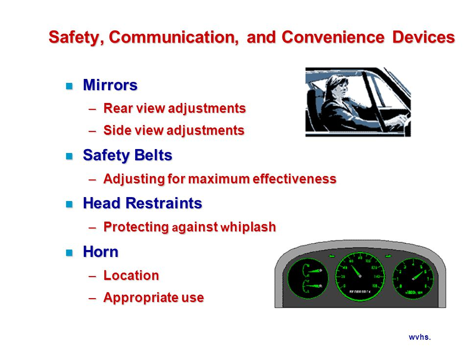 wvhs. Safety, Communication, and Convenience Devices n Mirrors –Rear view adjustments –Side view adjustments n Safety Belts –Adjusting for maximum eff