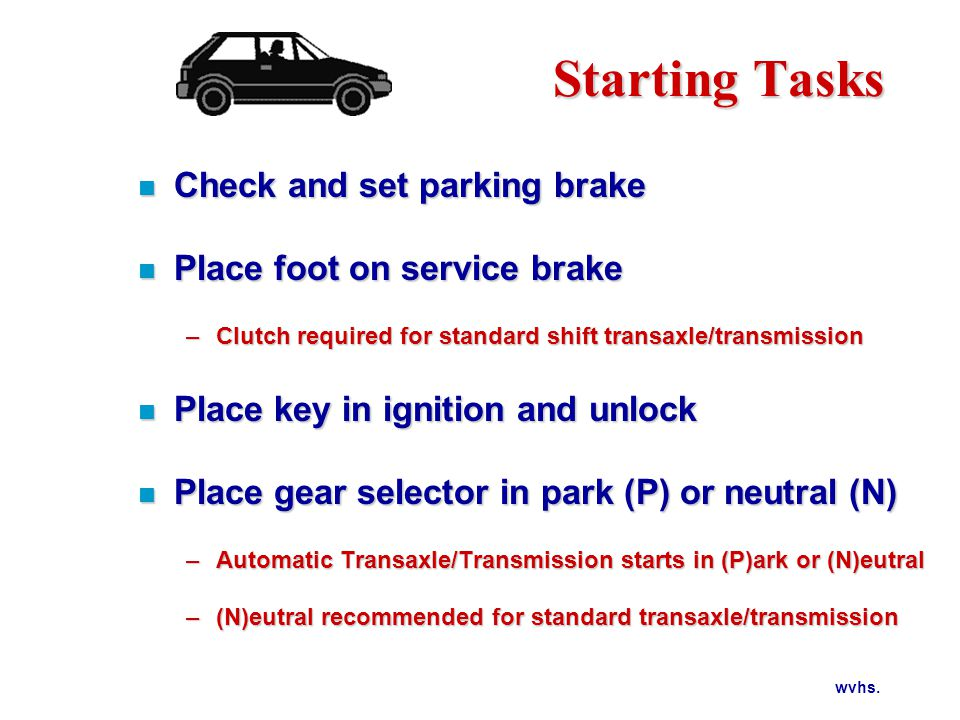 wvhs. Starting Tasks n Check and set parking brake n Place foot on service brake –Clutch required for standard shift transaxle/transmission n Place ke