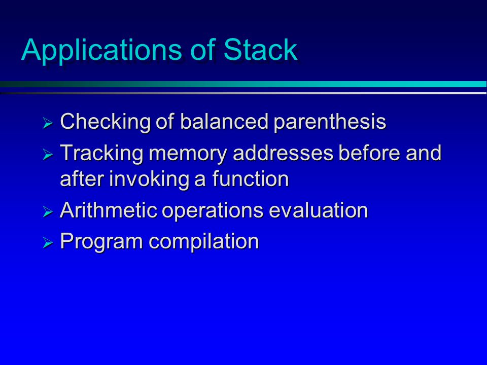 Applications of Stack  Checking of balanced parenthesis  Tracking memory addresses before and after invoking a function  Arithmetic operations evaluation  Program compilation