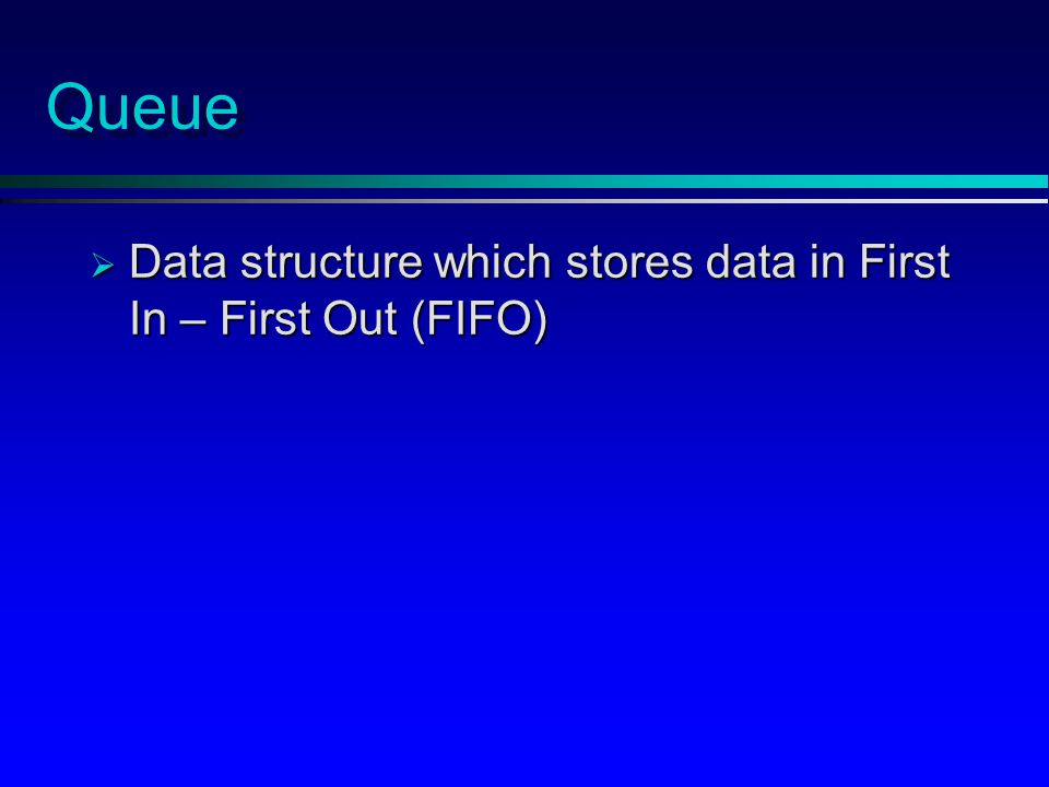 Queue  Data structure which stores data in First In – First Out (FIFO)