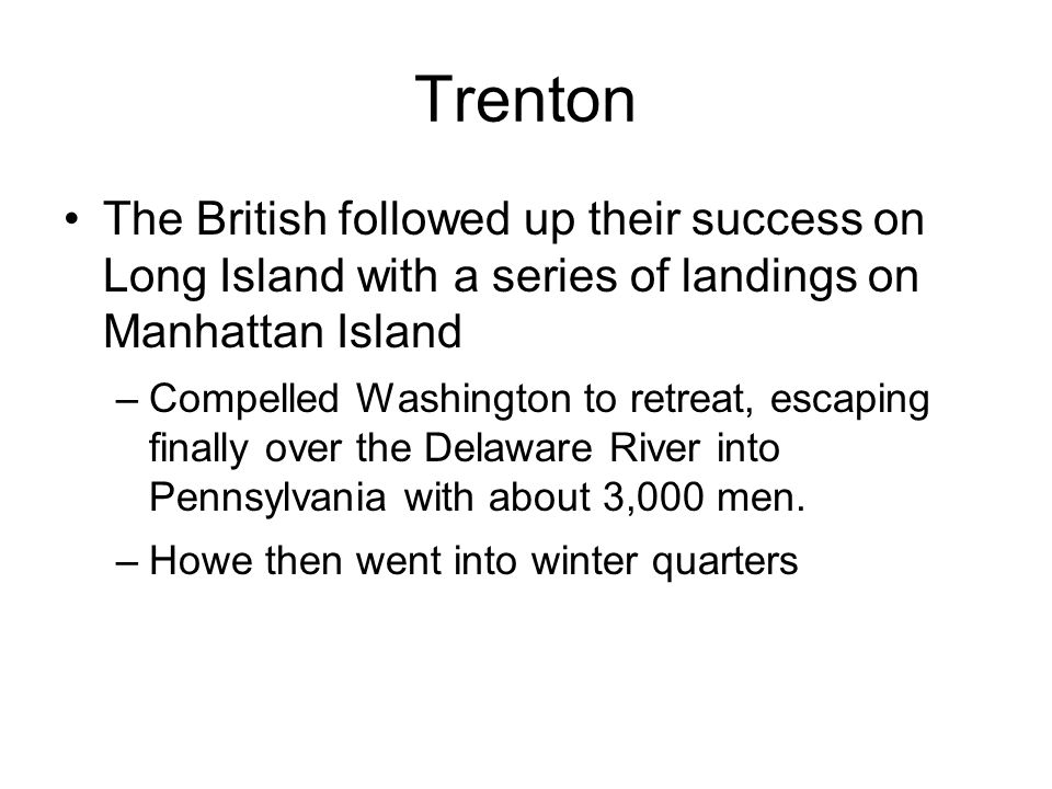 The British followed up their success on Long Island with a series of landings on Manhattan Island –Compelled Washington to retreat, escaping finally over the Delaware River into Pennsylvania with about 3,000 men.