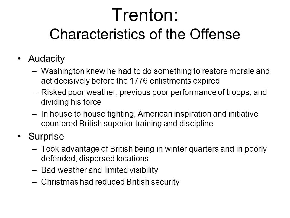 Trenton: Characteristics of the Offense Audacity –Washington knew he had to do something to restore morale and act decisively before the 1776 enlistments expired –Risked poor weather, previous poor performance of troops, and dividing his force –In house to house fighting, American inspiration and initiative countered British superior training and discipline Surprise –Took advantage of British being in winter quarters and in poorly defended, dispersed locations –Bad weather and limited visibility –Christmas had reduced British security