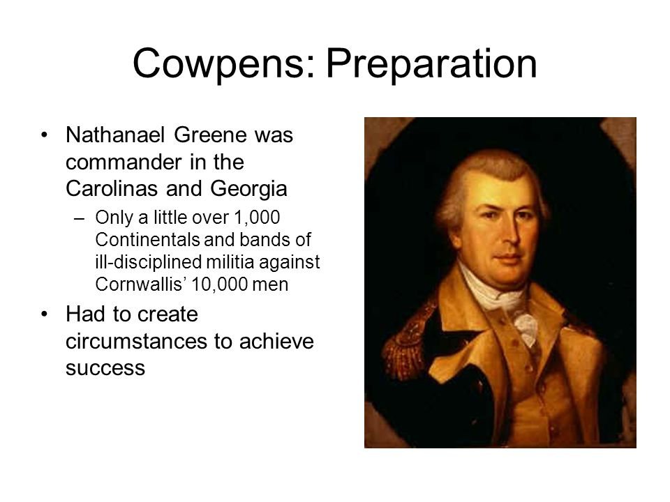 Cowpens: Preparation Nathanael Greene was commander in the Carolinas and Georgia –Only a little over 1,000 Continentals and bands of ill-disciplined militia against Cornwallis' 10,000 men Had to create circumstances to achieve success