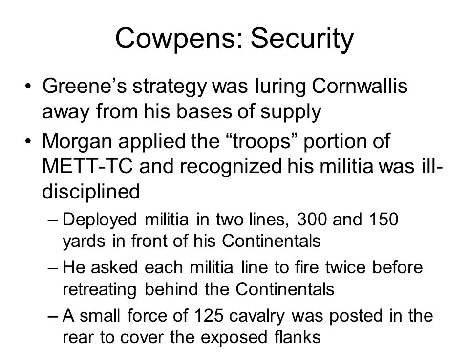Cowpens: Security Greene's strategy was luring Cornwallis away from his bases of supply Morgan applied the troops portion of METT-TC and recognized his militia was ill- disciplined –Deployed militia in two lines, 300 and 150 yards in front of his Continentals –He asked each militia line to fire twice before retreating behind the Continentals –A small force of 125 cavalry was posted in the rear to cover the exposed flanks
